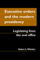 Executive Orders and the Modern Presidency: Legislating from the Oval Office