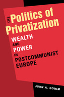 The Politics of Privatization: Wealth and Power in Postcommunist Europe