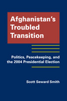 Afghanistan's Troubled Transition: Politics, Peacekeeping, and the 2004 Presidential Election