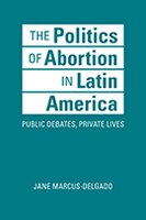 The Politics of Abortion in Latin America: Public Debates, Private Lives