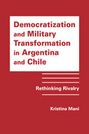 Democratization and Military Transformation in Argentina and Chile: Rethinking Rivalry
