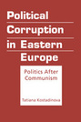 Political Corruption in Eastern Europe: Politics After Communism