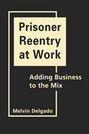 Prisoner Reentry at Work: Adding Business to the Mix