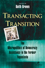 Transacting Transition: The Micropolitics of Democracy Assistance in the Former Yugoslavia