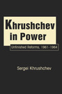 Khrushchev in Power: Unfinished Reforms, 1961-1964