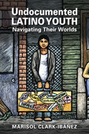 Undocumented Latino Youth: Navigating Their Worlds