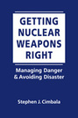 Getting Nuclear Weapons Right: Managing Danger and Avoiding Disaster