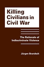Killing Civilians in Civil War: The Rationale of Indiscriminate Violence